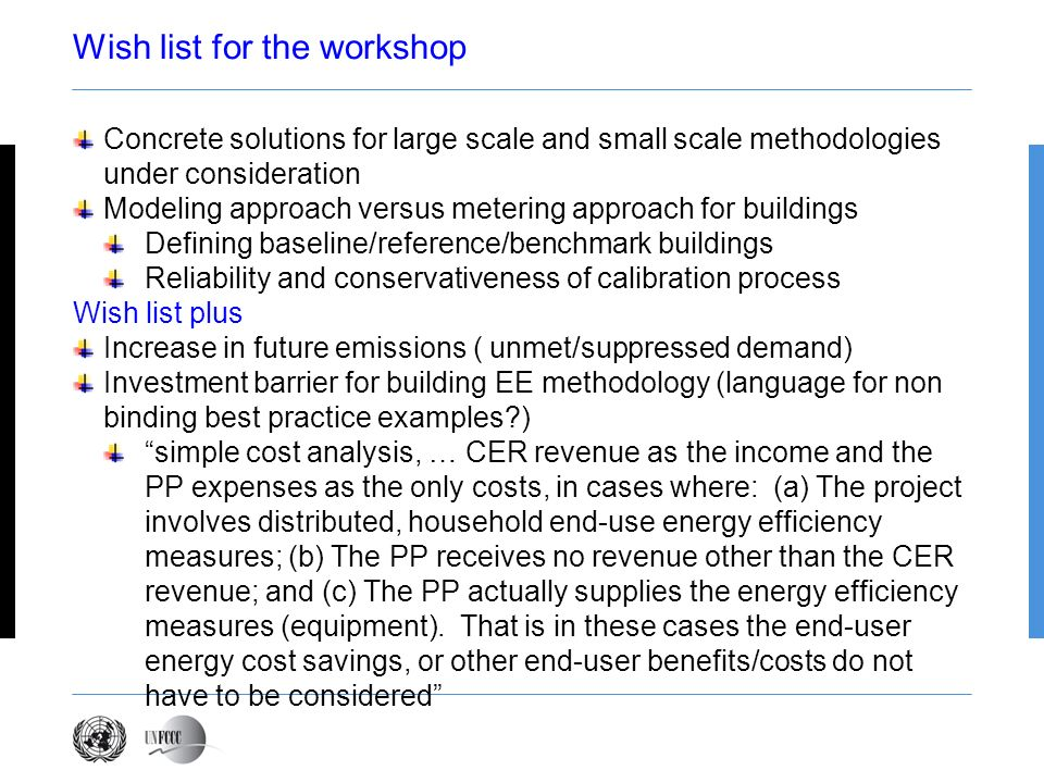 Wish list for the workshop Concrete solutions for large scale and small scale methodologies under consideration Modeling approach versus metering approach for buildings Defining baseline/reference/benchmark buildings Reliability and conservativeness of calibration process Wish list plus Increase in future emissions ( unmet/suppressed demand) Investment barrier for building EE methodology (language for non binding best practice examples ) simple cost analysis, … CER revenue as the income and the PP expenses as the only costs, in cases where: (a) The project involves distributed, household end-use energy efficiency measures; (b) The PP receives no revenue other than the CER revenue; and (c) The PP actually supplies the energy efficiency measures (equipment).