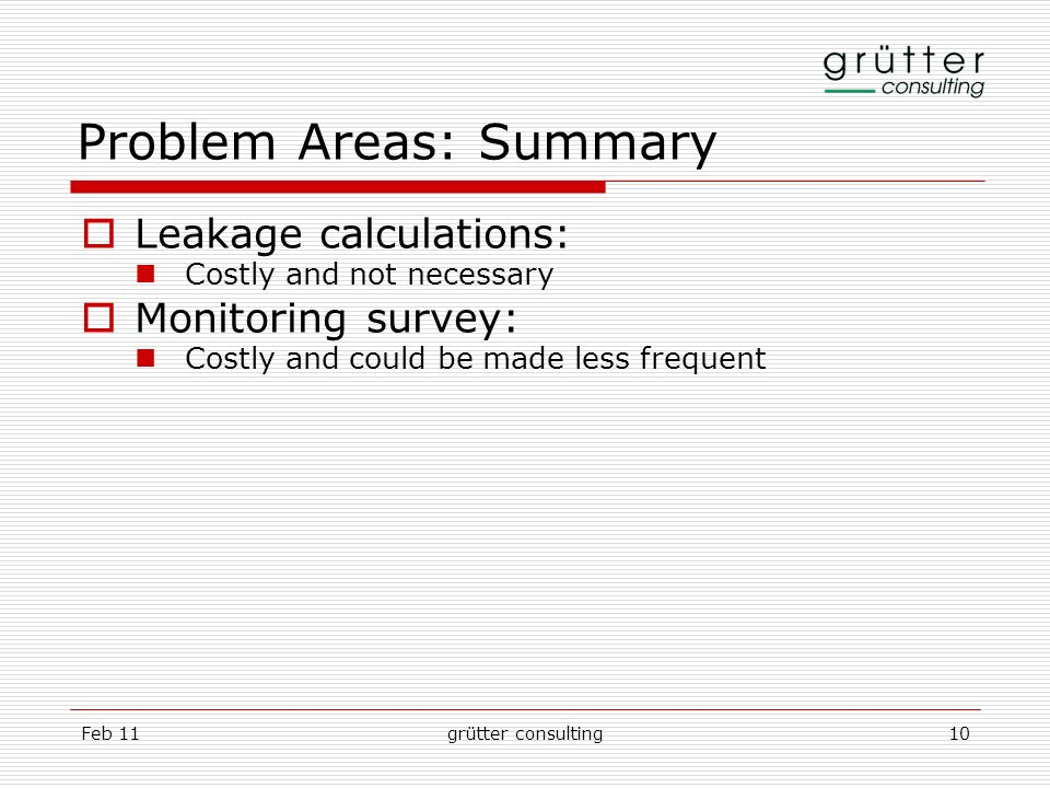 Feb 11grütter consulting10 Problem Areas: Summary Leakage calculations: Costly and not necessary Monitoring survey: Costly and could be made less freq