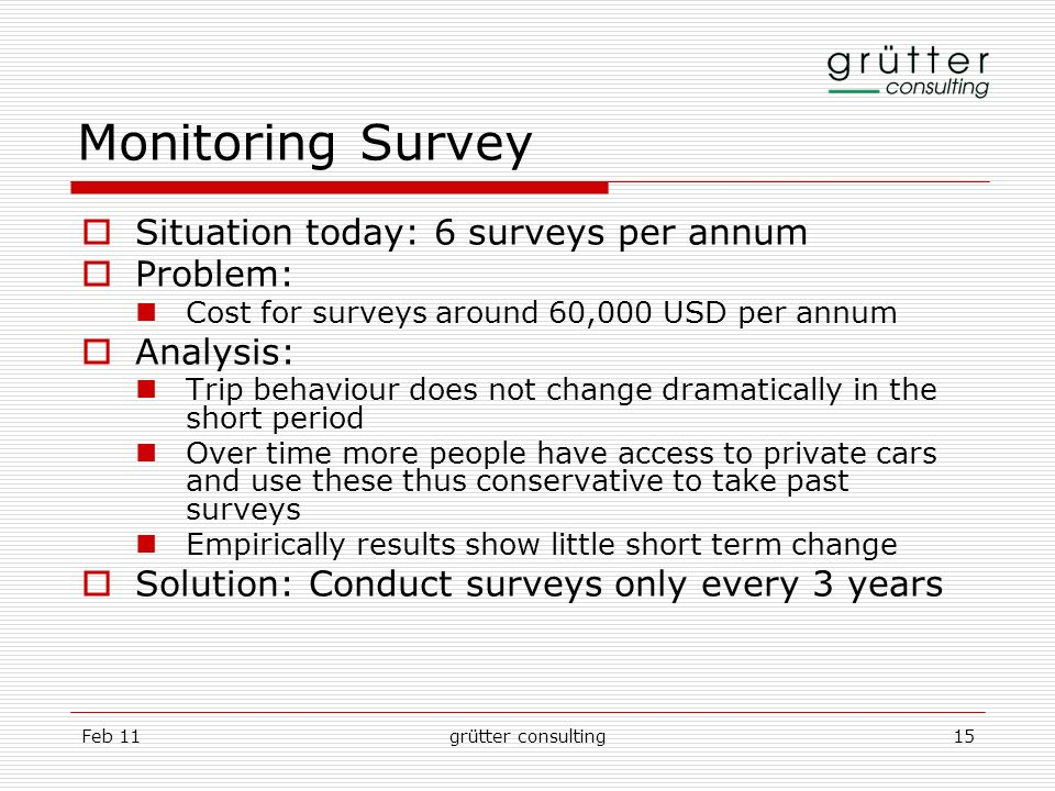 Feb 11grütter consulting15 Monitoring Survey Situation today: 6 surveys per annum Problem: Cost for surveys around 60,000 USD per annum Analysis: Trip