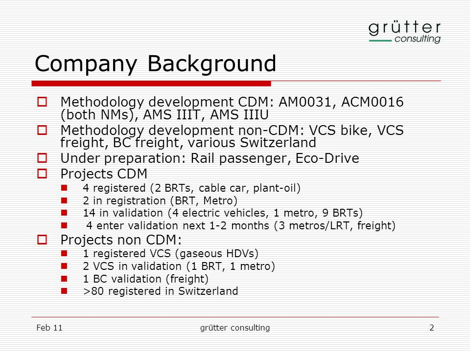 Feb 11grütter consulting2 Company Background Methodology development CDM: AM0031, ACM0016 (both NMs), AMS IIIT, AMS IIIU Methodology development non-C
