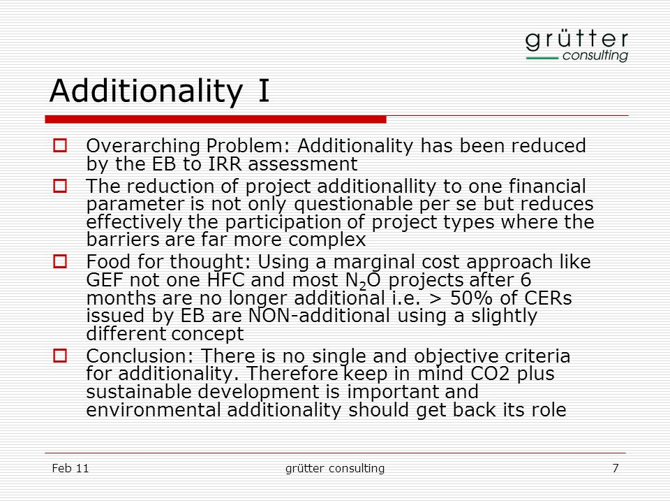Feb 11grütter consulting7 Additionality I Overarching Problem: Additionality has been reduced by the EB to IRR assessment The reduction of project add