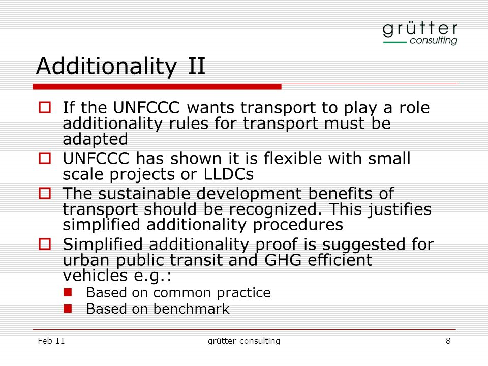 Feb 11grütter consulting8 Additionality II If the UNFCCC wants transport to play a role additionality rules for transport must be adapted UNFCCC has s