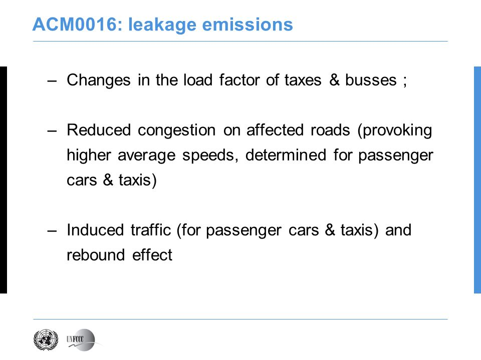 ACM0016: leakage emissions –Changes in the load factor of taxes & busses ; –Reduced congestion on affected roads (provoking higher average speeds, determined for passenger cars & taxis) –Induced traffic (for passenger cars & taxis) and rebound effect