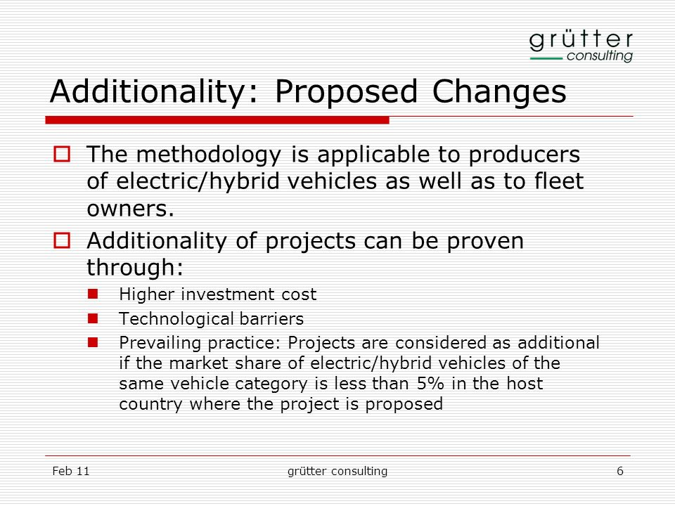 Feb 11grütter consulting6 Additionality: Proposed Changes The methodology is applicable to producers of electric/hybrid vehicles as well as to fleet owners.