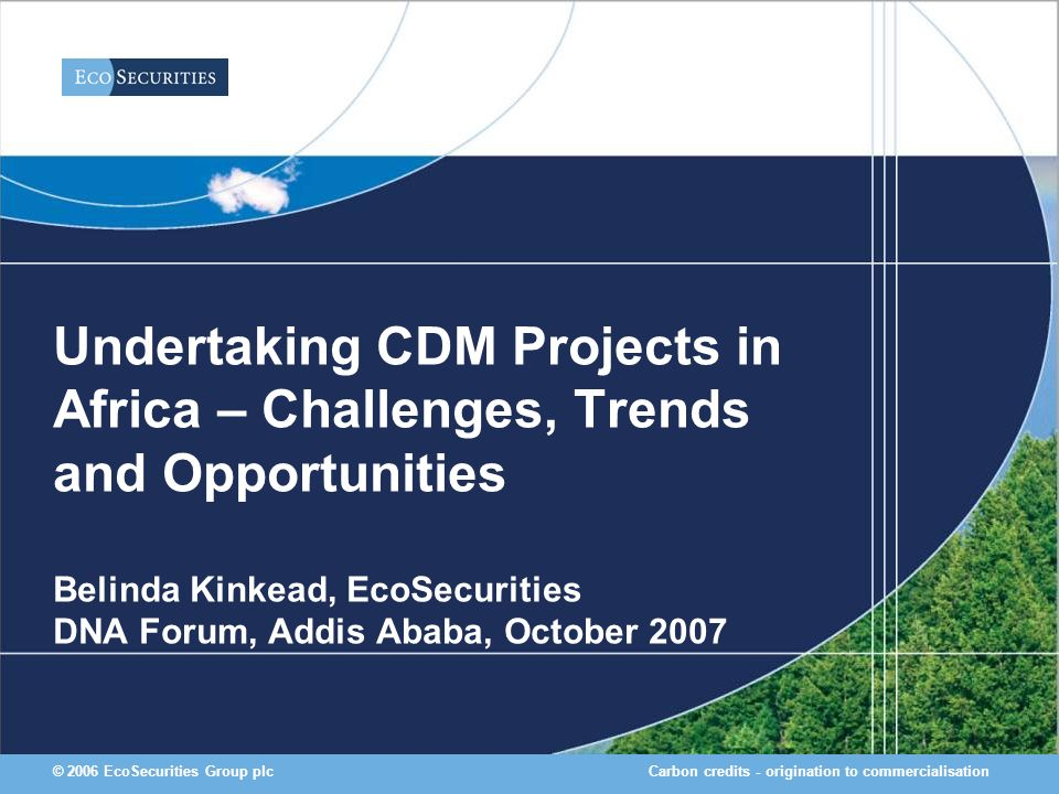 Carbon credits - origination to commercialisation© 2006 EcoSecurities Group plc Undertaking CDM Projects in Africa – Challenges, Trends and Opportunities Belinda Kinkead, EcoSecurities DNA Forum, Addis Ababa, October 2007