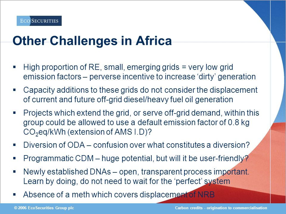 Carbon credits - origination to commercialisation© 2006 EcoSecurities Group plc Other Challenges in Africa High proportion of RE, small, emerging grids = very low grid emission factors – perverse incentive to increase dirty generation Capacity additions to these grids do not consider the displacement of current and future off-grid diesel/heavy fuel oil generation Projects which extend the grid, or serve off-grid demand, within this group could be allowed to use a default emission factor of 0.8 kg CO 2 eq/kWh (extension of AMS I.D).