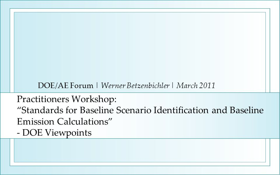 Practitioners Workshop: Standards for Baseline Scenario Identification and Baseline Emission Calculations - DOE Viewpoints DOE/AE Forum | Werner Betzenbichler | March 2011