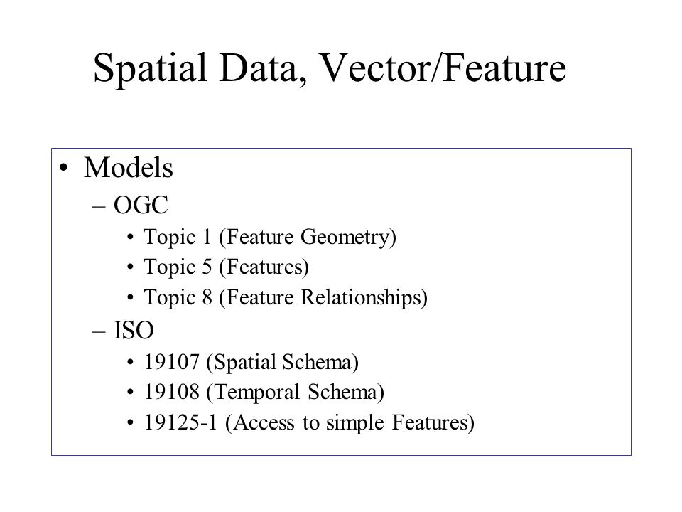 Spatial Data, Vector/Feature Models –OGC Topic 1 (Feature Geometry) Topic 5 (Features) Topic 8 (Feature Relationships) –ISO 19107 (Spatial Schema) 19108 (Temporal Schema) 19125-1 (Access to simple Features)