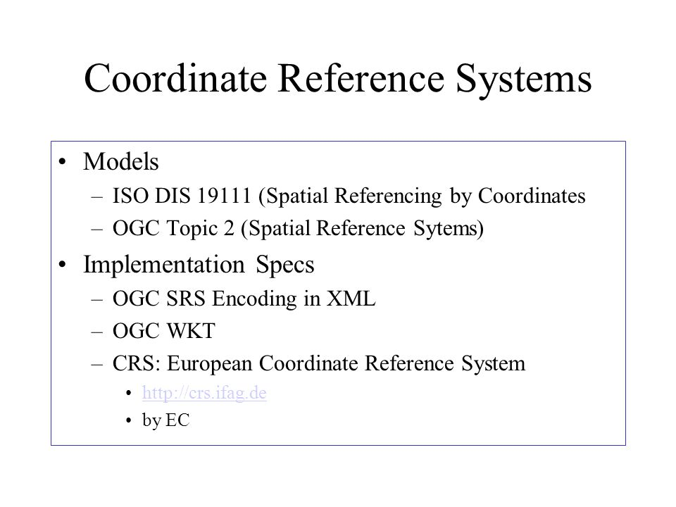 Coordinate Reference Systems Models –ISO DIS 19111 (Spatial Referencing by Coordinates –OGC Topic 2 (Spatial Reference Sytems) Implementation Specs –OGC SRS Encoding in XML –OGC WKT –CRS: European Coordinate Reference System http://crs.ifag.de by EC