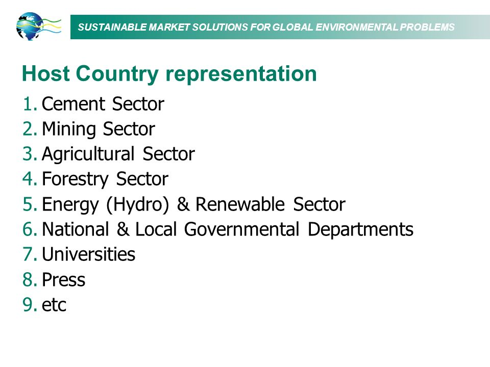 SUSTAINABLE MARKET SOLUTIONS FOR GLOBAL ENVIRONMENTAL PROBLEMS Host Country representation 1.Cement Sector 2.Mining Sector 3.Agricultural Sector 4.Forestry Sector 5.Energy (Hydro) & Renewable Sector 6.National & Local Governmental Departments 7.Universities 8.Press 9.etc