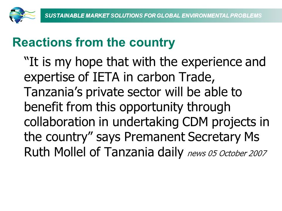 SUSTAINABLE MARKET SOLUTIONS FOR GLOBAL ENVIRONMENTAL PROBLEMS Reactions from the country It is my hope that with the experience and expertise of IETA in carbon Trade, Tanzanias private sector will be able to benefit from this opportunity through collaboration in undertaking CDM projects in the country says Premanent Secretary Ms Ruth Mollel of Tanzania daily news 05 October 2007
