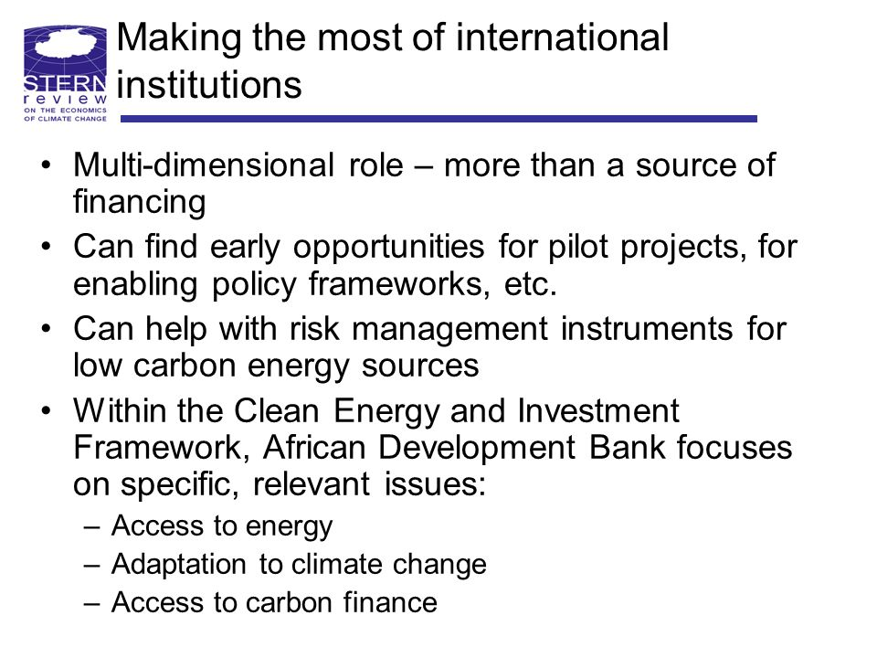 Making the most of international institutions Multi-dimensional role – more than a source of financing Can find early opportunities for pilot projects, for enabling policy frameworks, etc.