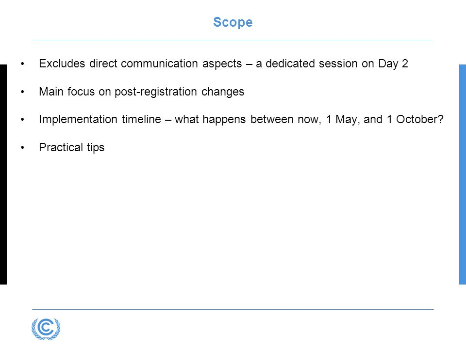 Scope Excludes direct communication aspects – a dedicated session on Day 2 Main focus on post-registration changes Implementation timeline – what happens between now, 1 May, and 1 October.