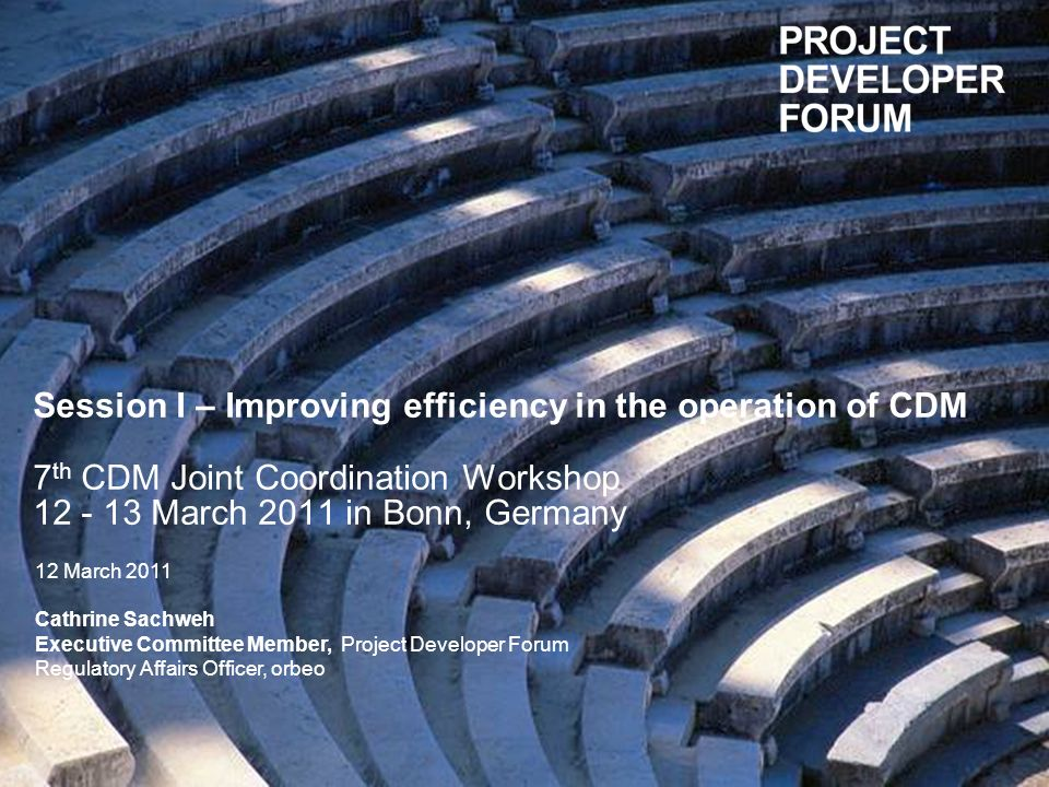 12th March 2011 | 1 Session I – Improving efficiency in the operation of CDM 7 th CDM Joint Coordination Workshop 12 - 13 March 2011 in Bonn, Germany 12 March 2011 Cathrine Sachweh Executive Committee Member, Project Developer Forum Regulatory Affairs Officer, orbeo