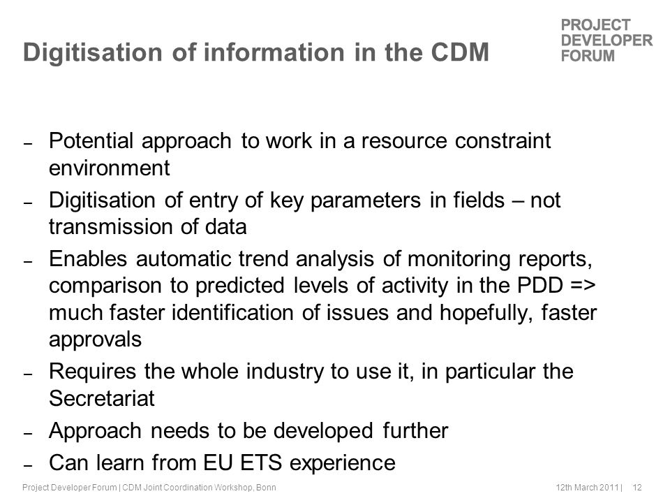 12th March 2011 | 12 Digitisation of information in the CDM – Potential approach to work in a resource constraint environment – Digitisation of entry of key parameters in fields – not transmission of data – Enables automatic trend analysis of monitoring reports, comparison to predicted levels of activity in the PDD => much faster identification of issues and hopefully, faster approvals – Requires the whole industry to use it, in particular the Secretariat – Approach needs to be developed further – Can learn from EU ETS experience Project Developer Forum | CDM Joint Coordination Workshop, Bonn