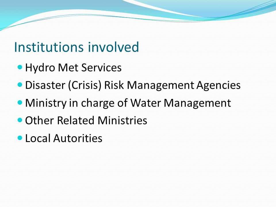 Institutions involved Hydro Met Services Disaster (Crisis) Risk Management Agencies Ministry in charge of Water Management Other Related Ministries Local Autorities