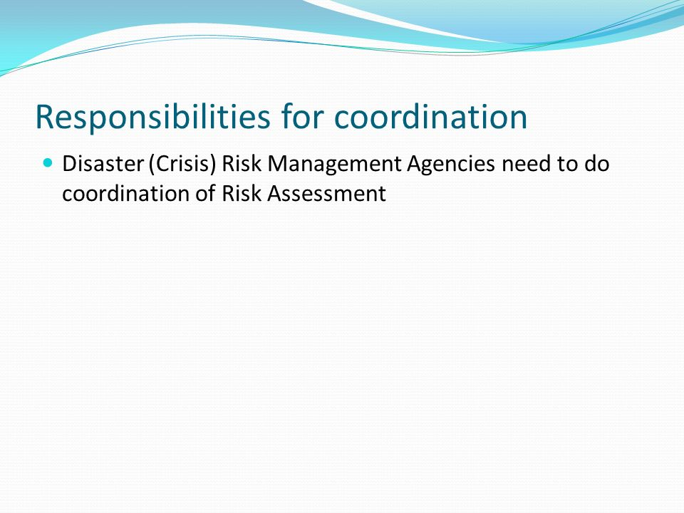 Responsibilities for coordination Disaster (Crisis) Risk Management Agencies need to do coordination of Risk Assessment