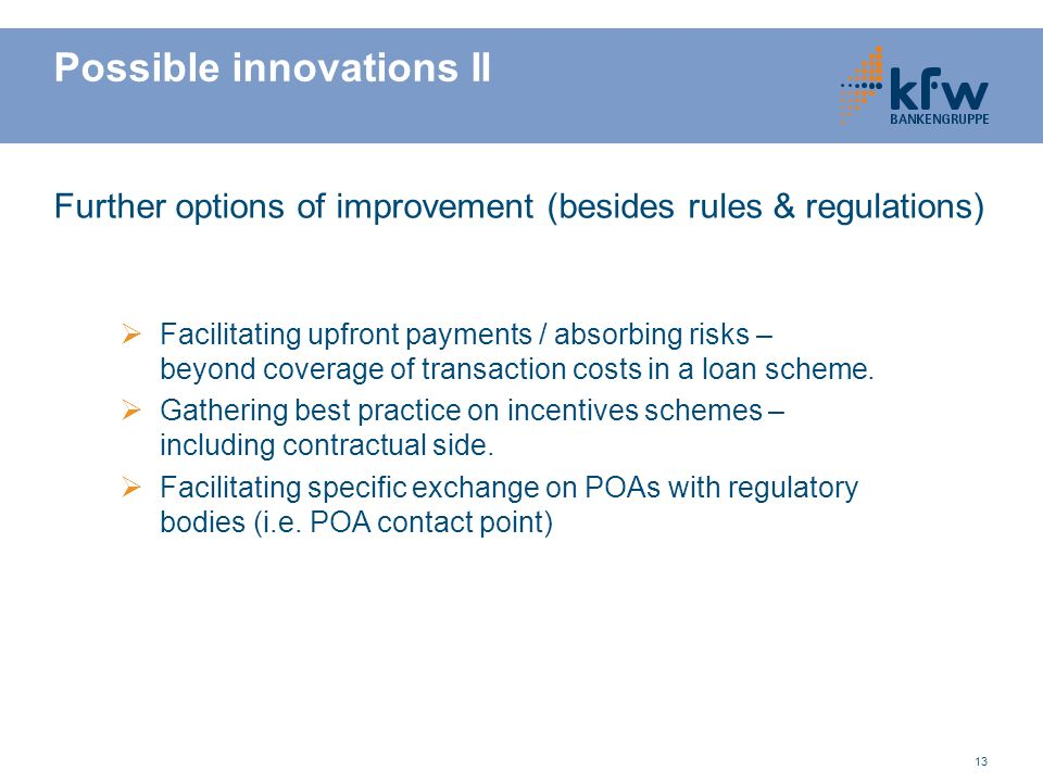 13 Possible innovations II Further options of improvement (besides rules & regulations) Facilitating upfront payments / absorbing risks – beyond coverage of transaction costs in a loan scheme.
