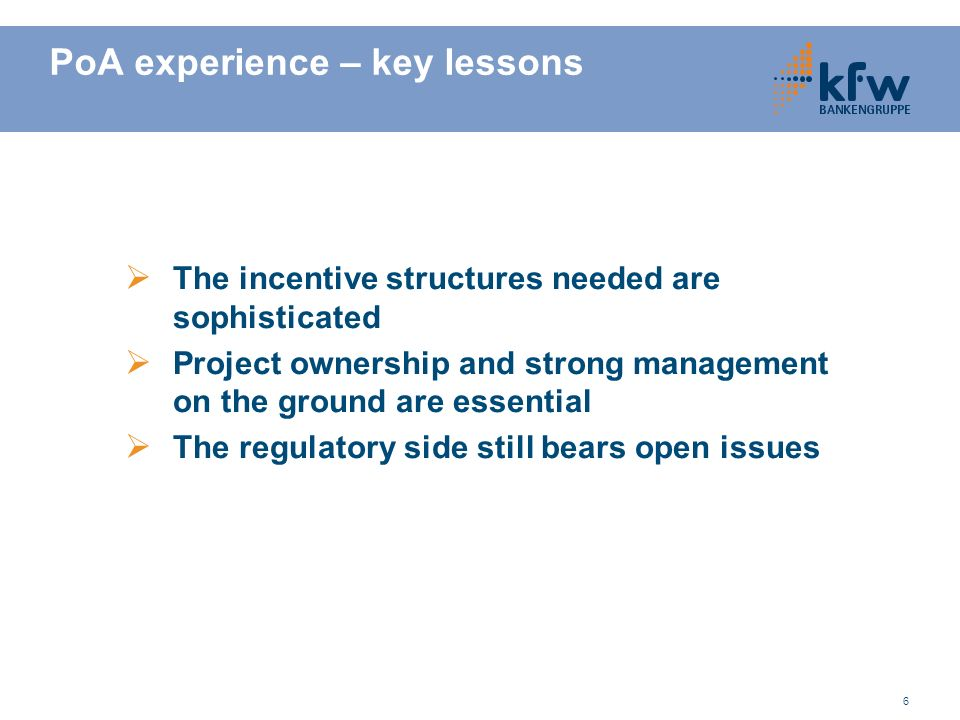 6 PoA experience – key lessons The incentive structures needed are sophisticated Project ownership and strong management on the ground are essential T
