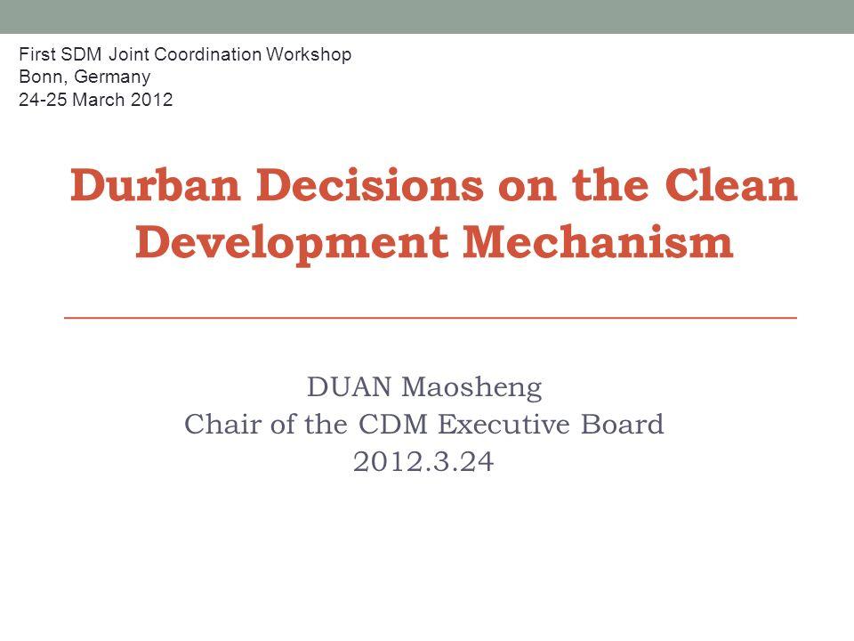 Durban Decisions on the Clean Development Mechanism DUAN Maosheng Chair of the CDM Executive Board 2012.3.24 First SDM Joint Coordination Workshop Bon