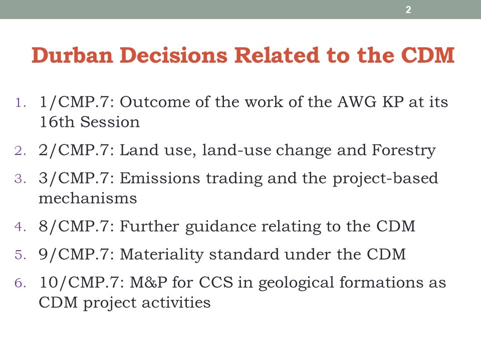 Durban Decisions Related to the CDM 1. 1/CMP.7: Outcome of the work of the AWG KP at its 16th Session 2. 2/CMP.7: Land use, land-use change and Forest
