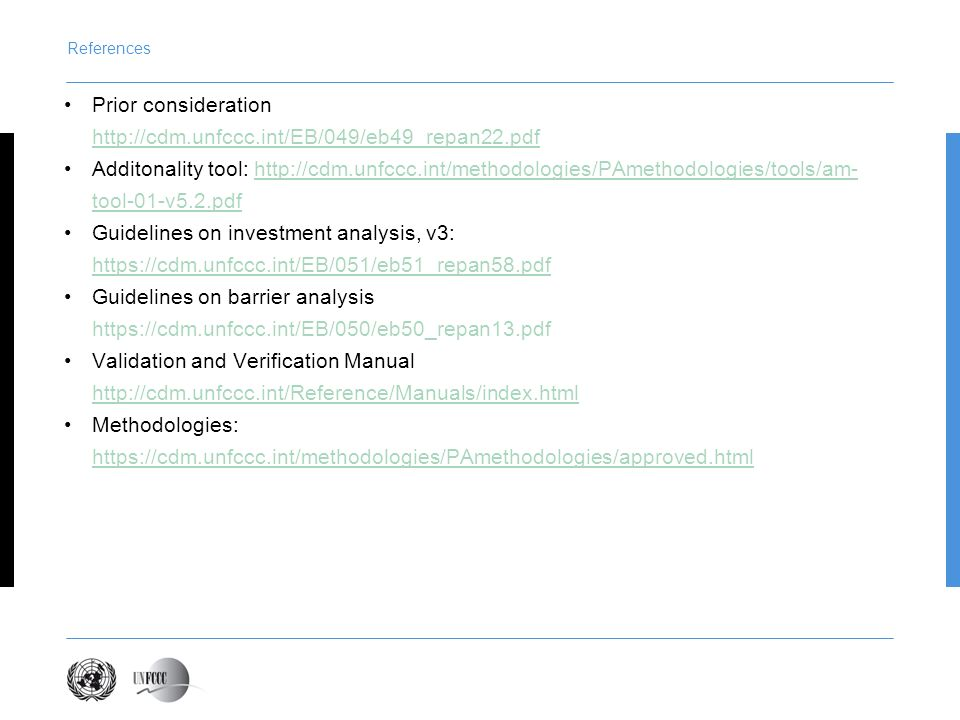 References Prior consideration http://cdm.unfccc.int/EB/049/eb49_repan22.pdf Additonality tool: http://cdm.unfccc.int/methodologies/PAmethodologies/tools/am- tool-01-v5.2.pdfhttp://cdm.unfccc.int/methodologies/PAmethodologies/tools/am- tool-01-v5.2.pdf Guidelines on investment analysis, v3: https://cdm.unfccc.int/EB/051/eb51_repan58.pdf https://cdm.unfccc.int/EB/051/eb51_repan58.pdf Guidelines on barrier analysis https://cdm.unfccc.int/EB/050/eb50_repan13.pdf Validation and Verification Manual http://cdm.unfccc.int/Reference/Manuals/index.html Methodologies: https://cdm.unfccc.int/methodologies/PAmethodologies/approved.html https://cdm.unfccc.int/methodologies/PAmethodologies/approved.html