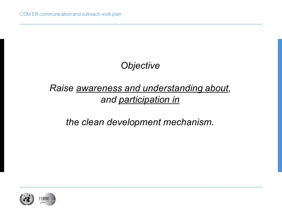 CDM EB communication and outreach work plan Objective Raise awareness and understanding about, and participation in the clean development mechanism.