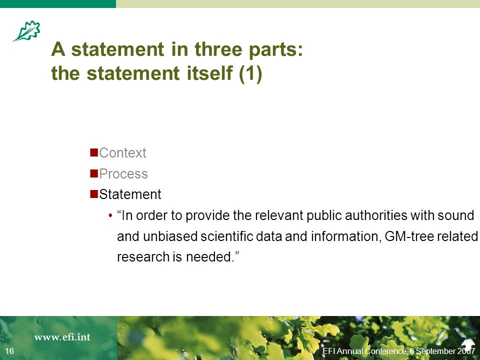 EFI Annual Conference, 6 September 200716 A statement in three parts: the statement itself (1) Context Process Statement In order to provide the relevant public authorities with sound and unbiased scientific data and information, GM-tree related research is needed.