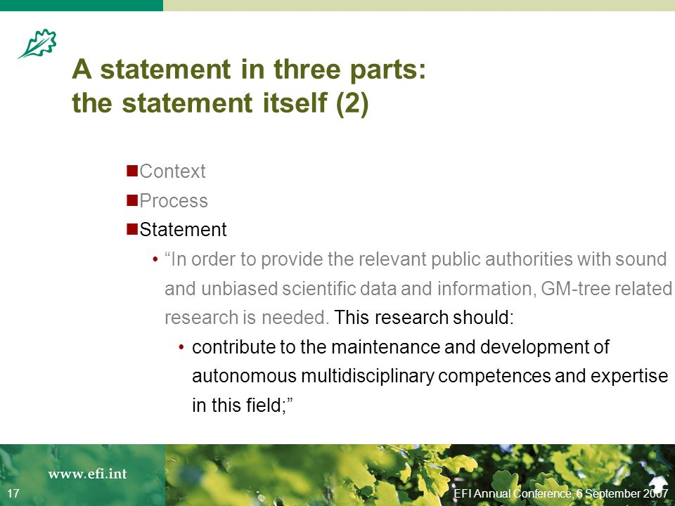EFI Annual Conference, 6 September 200717 A statement in three parts: the statement itself (2) Context Process Statement In order to provide the relevant public authorities with sound and unbiased scientific data and information, GM-tree related research is needed.