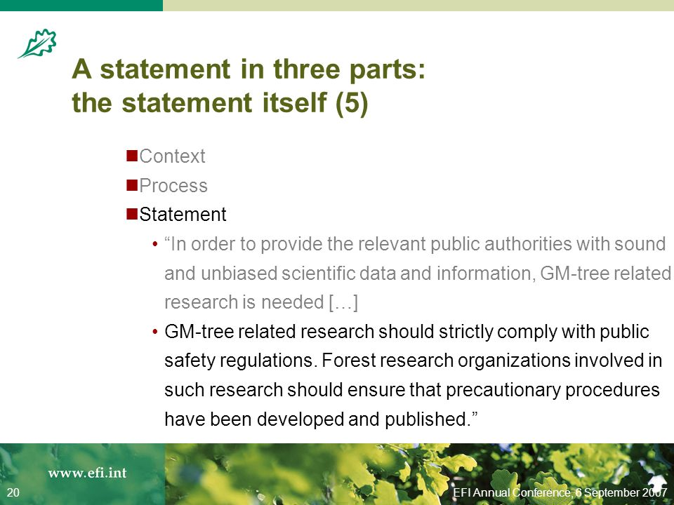 EFI Annual Conference, 6 September 200720 A statement in three parts: the statement itself (5) Context Process Statement In order to provide the relevant public authorities with sound and unbiased scientific data and information, GM-tree related research is needed […] GM-tree related research should strictly comply with public safety regulations.