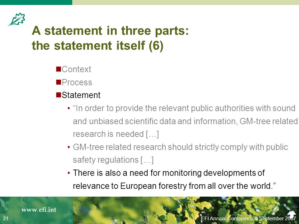 EFI Annual Conference, 6 September 200721 A statement in three parts: the statement itself (6) Context Process Statement In order to provide the relevant public authorities with sound and unbiased scientific data and information, GM-tree related research is needed […] GM-tree related research should strictly comply with public safety regulations […] There is also a need for monitoring developments of relevance to European forestry from all over the world.