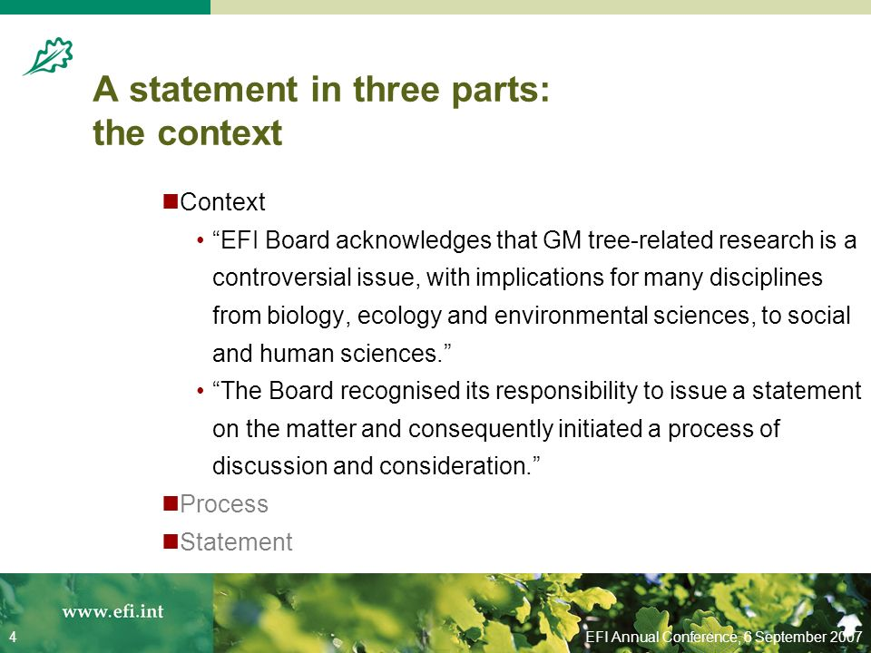 EFI Annual Conference, 6 September 20074 A statement in three parts: the context Context EFI Board acknowledges that GM tree-related research is a controversial issue, with implications for many disciplines from biology, ecology and environmental sciences, to social and human sciences.