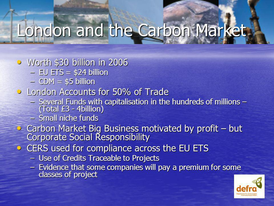 Worth $30 billion in 2006 Worth $30 billion in 2006 –EU ETS = $24 billion –CDM = $5 billion London Accounts for 50% of Trade London Accounts for 50% of Trade –Several Funds with capitalisation in the hundreds of millions – (Total £3 - 4billion) –Small niche funds Carbon Market Big Business motivated by profit – but Corporate Social Responsibility Carbon Market Big Business motivated by profit – but Corporate Social Responsibility CERS used for compliance across the EU ETS CERS used for compliance across the EU ETS –Use of Credits Traceable to Projects –Evidence that some companies will pay a premium for some classes of project London and the Carbon Market