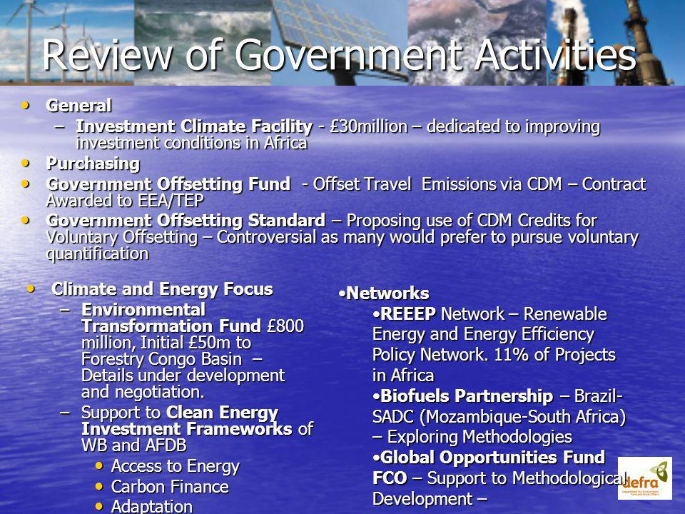 Review of Government Activities General General –Investment Climate Facility - £30million – dedicated to improving investment conditions in Africa Purchasing Purchasing Government Offsetting Fund - Offset Travel Emissions via CDM – Contract Awarded to EEA/TEP Government Offsetting Fund - Offset Travel Emissions via CDM – Contract Awarded to EEA/TEP Government Offsetting Standard – Proposing use of CDM Credits for Voluntary Offsetting – Controversial as many would prefer to pursue voluntary quantification Government Offsetting Standard – Proposing use of CDM Credits for Voluntary Offsetting – Controversial as many would prefer to pursue voluntary quantification Climate and Energy Focus Climate and Energy Focus –Environmental Transformation Fund £800 million, Initial £50m to Forestry Congo Basin – Details under development and negotiation.