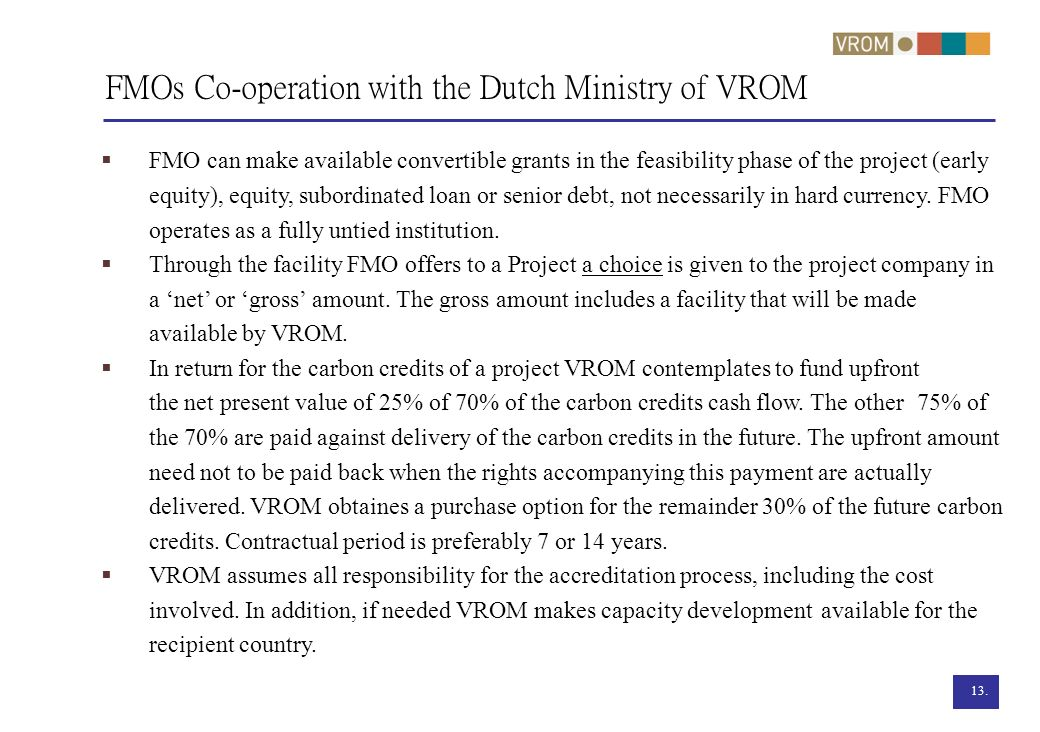 13. FMOs Co-operation with the Dutch Ministry of VROM FMO can make available convertible grants in the feasibility phase of the project (early equity)