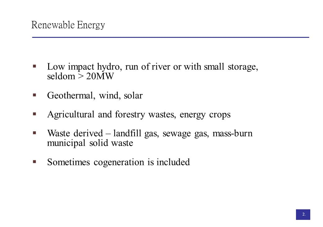 2. Renewable Energy Low impact hydro, run of river or with small storage, seldom > 20MW Geothermal, wind, solar Agricultural and forestry wastes, ener