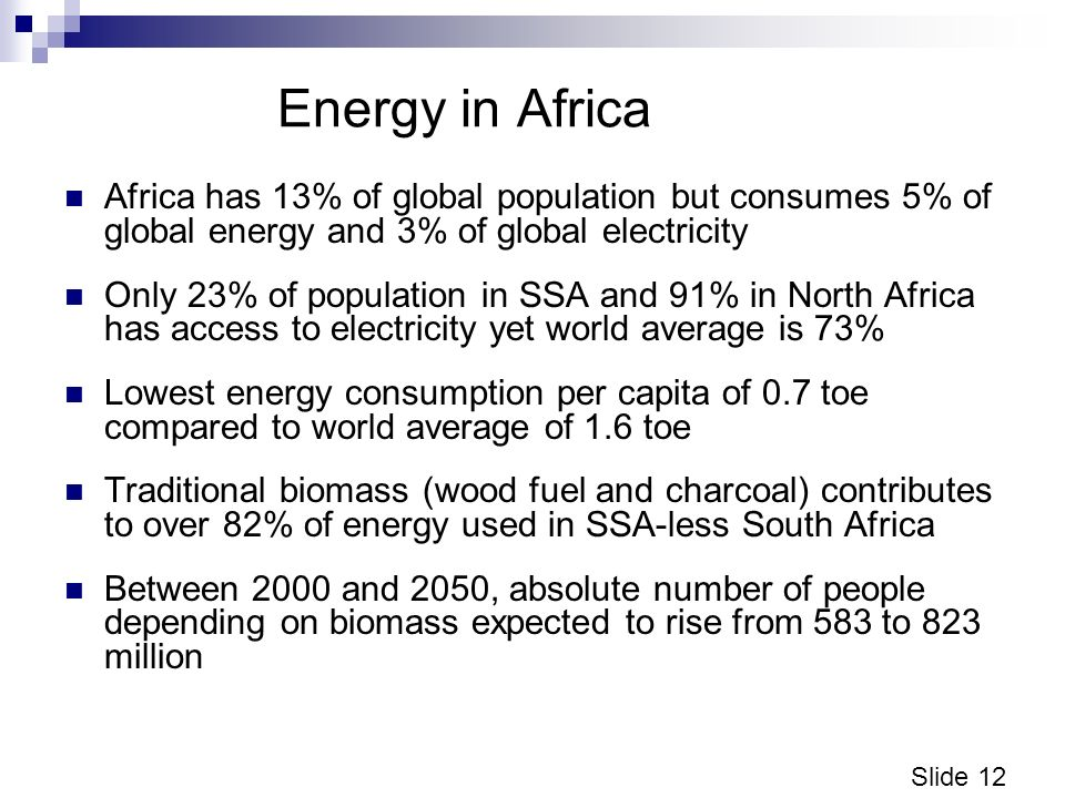 Slide 12 Energy in Africa Africa has 13% of global population but consumes 5% of global energy and 3% of global electricity Only 23% of population in SSA and 91% in North Africa has access to electricity yet world average is 73% Lowest energy consumption per capita of 0.7 toe compared to world average of 1.6 toe Traditional biomass (wood fuel and charcoal) contributes to over 82% of energy used in SSA-less South Africa Between 2000 and 2050, absolute number of people depending on biomass expected to rise from 583 to 823 million
