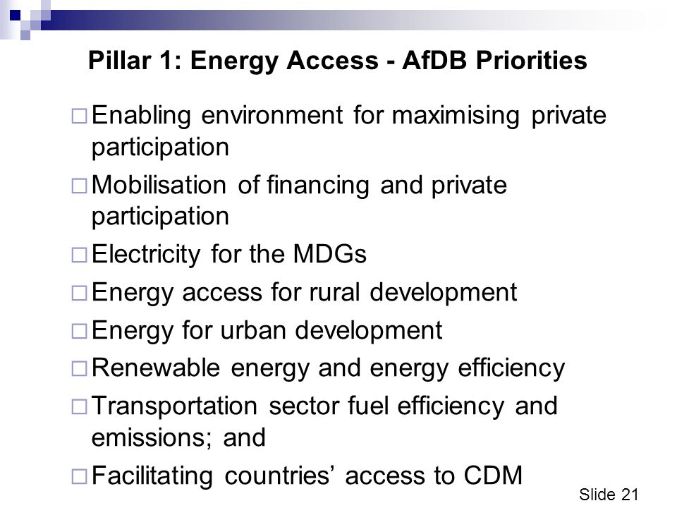 Slide 21 Pillar 1: Energy Access - AfDB Priorities Enabling environment for maximising private participation Mobilisation of financing and private participation Electricity for the MDGs Energy access for rural development Energy for urban development Renewable energy and energy efficiency Transportation sector fuel efficiency and emissions; and Facilitating countries access to CDM