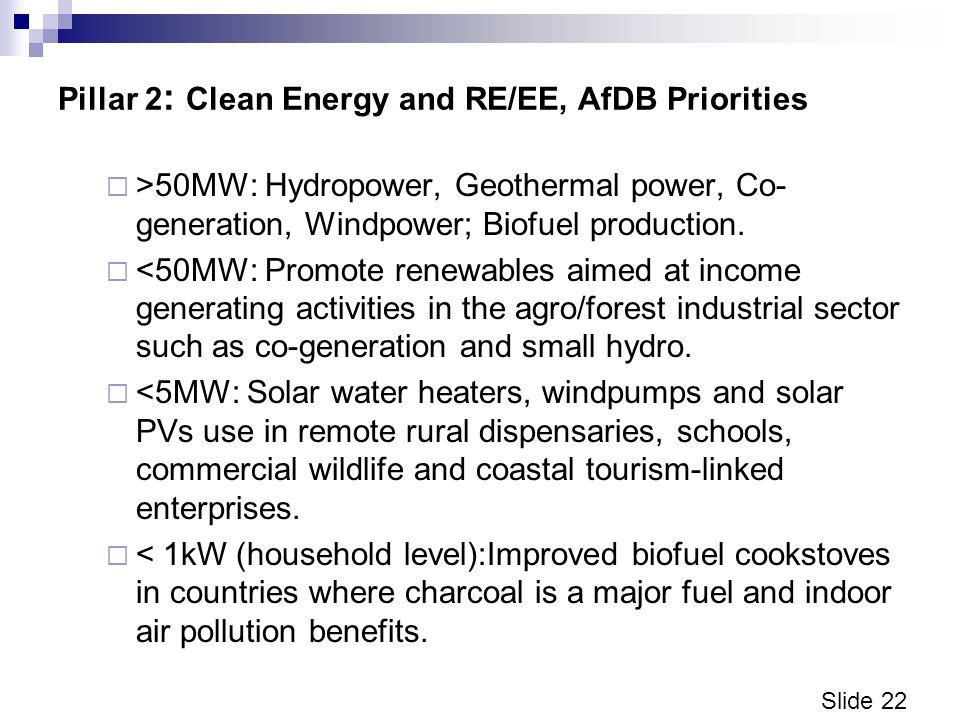 Slide 22 Pillar 2 : Clean Energy and RE/EE, AfDB Priorities >50MW: Hydropower, Geothermal power, Co- generation, Windpower; Biofuel production.