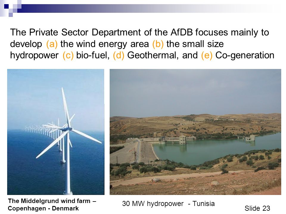 Slide 23 The Private Sector Department of the AfDB focuses mainly to develop (a) the wind energy area (b) the small size hydropower (c) bio-fuel, (d) Geothermal, and (e) Co-generation The Middelgrund wind farm – Copenhagen - Denmark 30 MW hydropower - Tunisia