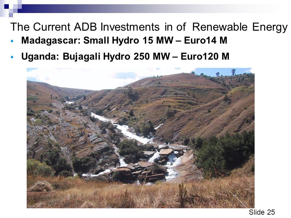 Slide 25 The Current ADB Investments in of Renewable Energy Madagascar: Small Hydro 15 MW – Euro14 M Uganda: Bujagali Hydro 250 MW – Euro120 M