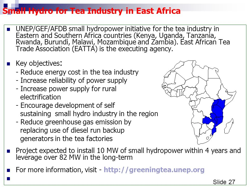 Slide 27 Small Hydro for Tea Industry in East Africa UNEP/GEF/AFDB small hydropower initiative for the tea industry in Eastern and Southern Africa countries (Kenya, Uganda, Tanzania, Rwanda, Burundi, Malawi, Mozambique and Zambia).