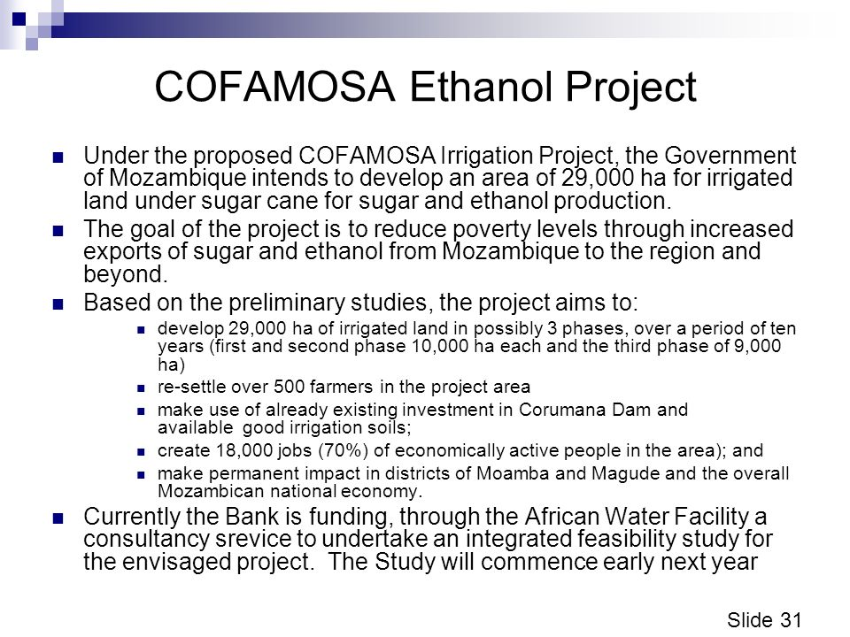 Slide 31 COFAMOSA Ethanol Project Under the proposed COFAMOSA Irrigation Project, the Government of Mozambique intends to develop an area of 29,000 ha for irrigated land under sugar cane for sugar and ethanol production.