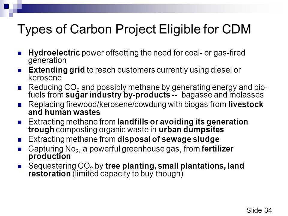 Slide 34 Types of Carbon Project Eligible for CDM Hydroelectric power offsetting the need for coal- or gas-fired generation Extending grid to reach customers currently using diesel or kerosene Reducing CO 2 and possibly methane by generating energy and bio- fuels from sugar industry by-products -- bagasse and molasses Replacing firewood/kerosene/cowdung with biogas from livestock and human wastes Extracting methane from landfills or avoiding its generation trough composting organic waste in urban dumpsites Extracting methane from disposal of sewage sludge Capturing No 2, a powerful greenhouse gas, from fertilizer production Sequestering CO 2 by tree planting, small plantations, land restoration (limited capacity to buy though)
