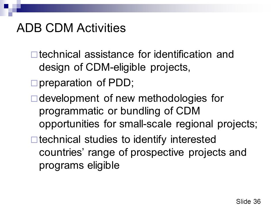 Slide 36 ADB CDM Activities technical assistance for identification and design of CDM-eligible projects, preparation of PDD; development of new methodologies for programmatic or bundling of CDM opportunities for small-scale regional projects; technical studies to identify interested countries range of prospective projects and programs eligible