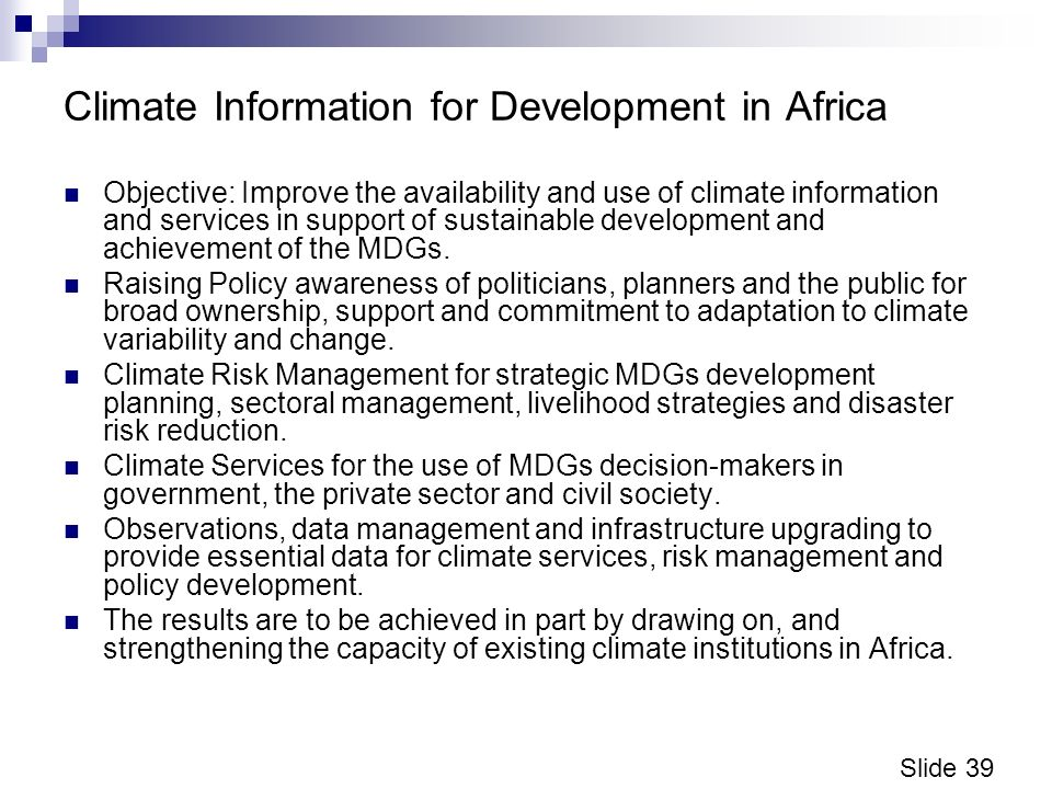 Slide 39 Climate Information for Development in Africa Objective: Improve the availability and use of climate information and services in support of sustainable development and achievement of the MDGs.