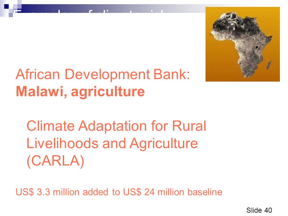 Slide 40 Examples of climate risk management operations (3) African Development Bank: Malawi, agriculture Climate Adaptation for Rural Livelihoods and Agriculture (CARLA) US$ 3.3 million added to US$ 24 million baseline