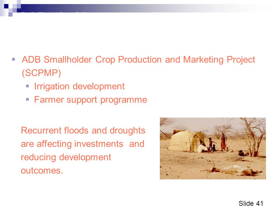Slide 41 CARLA: Managing climate risk to sectoral investments in Malawi ADB Smallholder Crop Production and Marketing Project (SCPMP) Irrigation development Farmer support programme Recurrent floods and droughts are affecting investments, and reducing development outcomes.