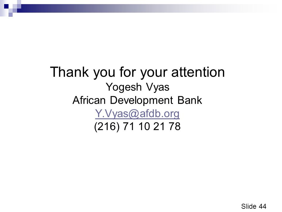 Slide 44 Thank you for your attention Yogesh Vyas African Development Bank Y.Vyas@afdb.org (216) 71 10 21 78 Y.Vyas@afdb.org