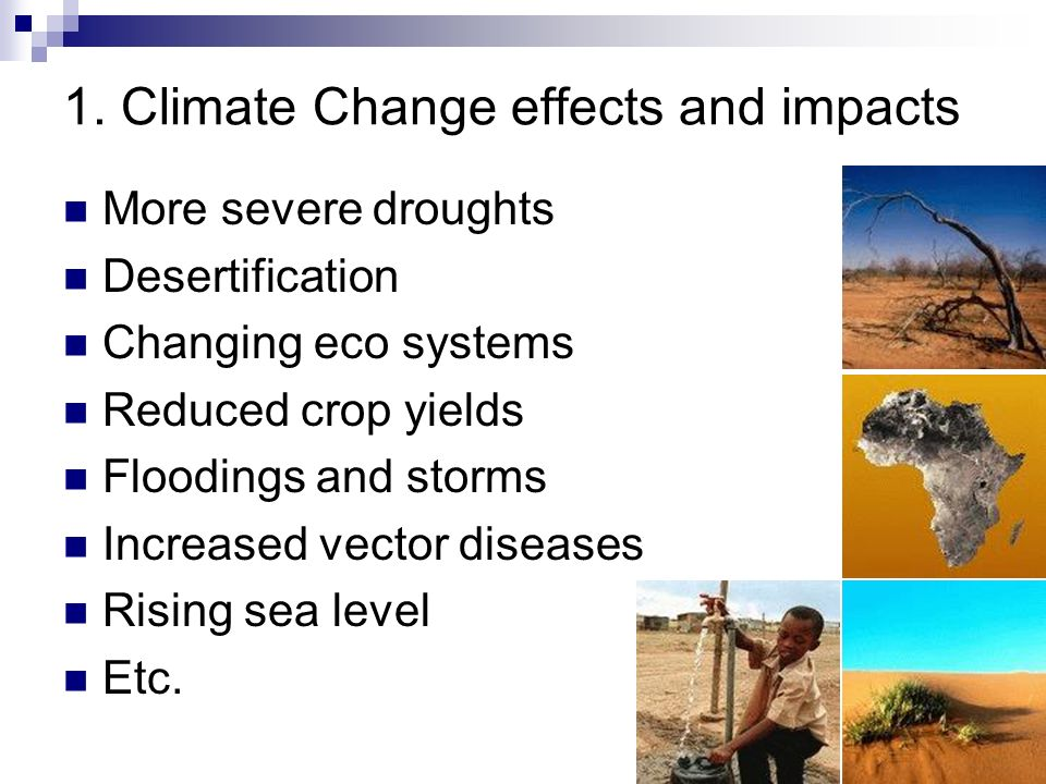 Slide 6 1. Climate Change effects and impacts More severe droughts Desertification Changing eco systems Reduced crop yields Floodings and storms Incre